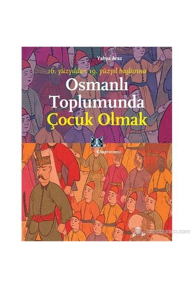 Osmanlı Toplumunda Çocuk Olmak - (16. Yüzyıldan 19. Yüzyıl Başlarına)-Yahya Araz