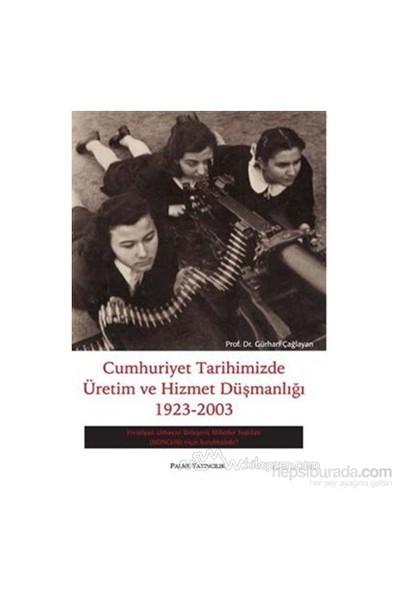 Cumhuriyet Tarihimizde Üretim Ve Hizmet Düşmanlığı 1923 - 2003-Gürhan Çağlayan