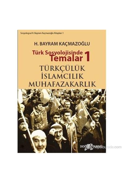 Türk Sosyolojisinde Temalar 1: Türkçülük - İslamcılık - Muhafazakarlık-H. Bayram Kaçmazoğlu