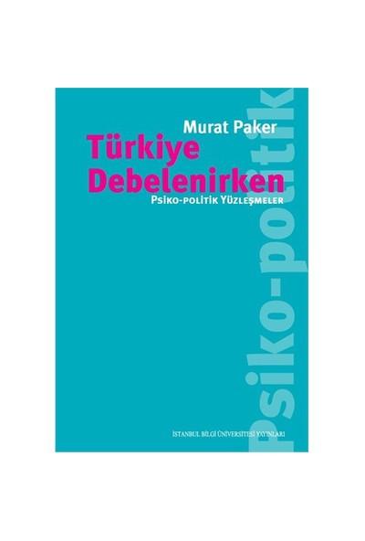 Türkiye Debelenirken: Psiko, Politik Yüzleşmeler-Murat Paker