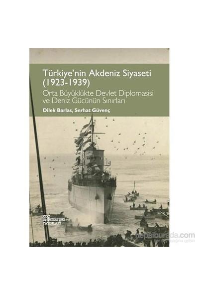 Türkiye'Nin Akdeniz Siyaseti (1923-1939) Orta Büyüklükte Devlet Diplomasisi Ve Deniz Gücünün Sırları-Dilek Barlas
