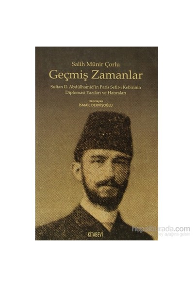 Geçmiş Zamanlar - Sultan 2. Abdülhamid'in Paris Sefir-i Kebirinin Diplomasi Yazıları ve Hatıraları - Salih Münir Çorlu