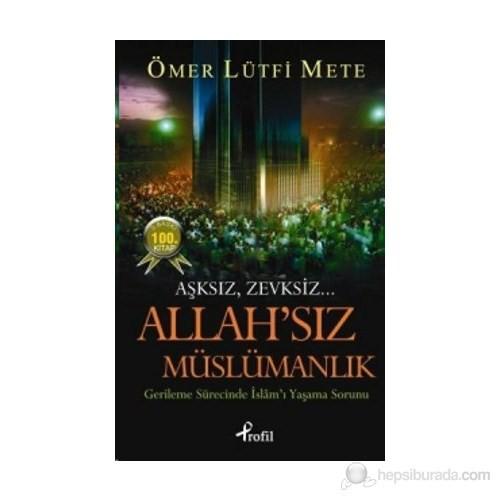 Allah'sız Müslümanlık - (Aşksız, Zevksiz... Gerileme Sürecinde İslam'ı Yaşama Sorunu)