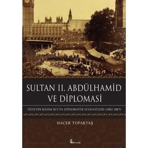 Sultan 2. Abdülhamid Ve Diploması: Hüseyin Kazım Beyin Diplomatik Seyahatleri 1882-1887