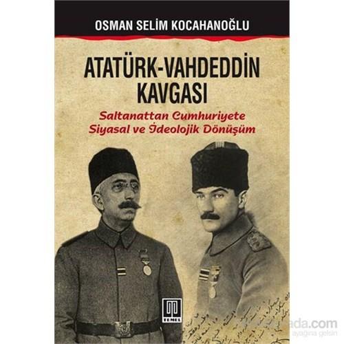 Atatürk-Vahdeddin Kavgası - Saltanattan Cumhuriyete /Siyasal Ve İdeolojik Dönüşüm-Osman Selim Kocahanoğlu