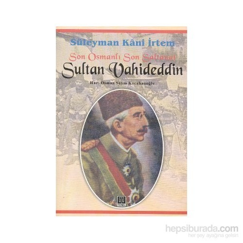 Son Osmanlı Son Saltanat Sultan Vahideddin-Süleyman Kani İrtem