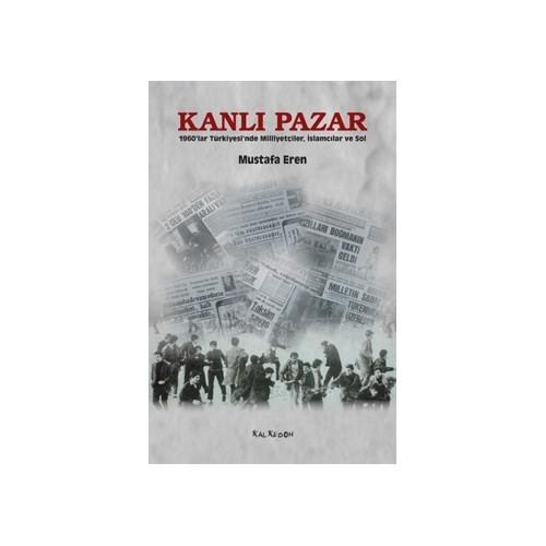 Kanlı Pazar – 1960'lar Türkiyesi'nde Milliyetçiler, İslamcılar ve Sol - Mustafa Eren