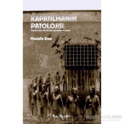 Kapatılmanın Patolojisi – Osmanlı'Dan Günümüze Hapishanenin Tarihi-Mustafa Eren