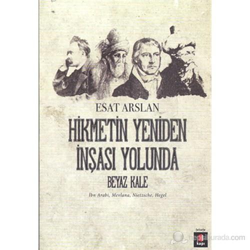 Hikmetin Yeniden İnşası Yolunda - Beyaz Kale-İbn Arabi, Mevlana, Nietzsche, Hegel