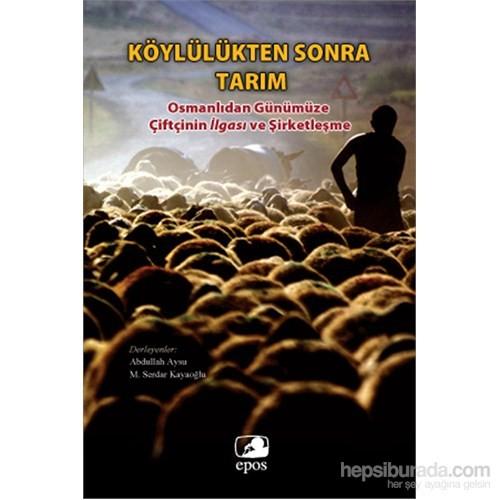 Köylülükten Sonra Tarım - Osmanlıdan Günümüze Çiftçinin İlgası Ve Şirketleşme-M. Serdar Kayaoğlu