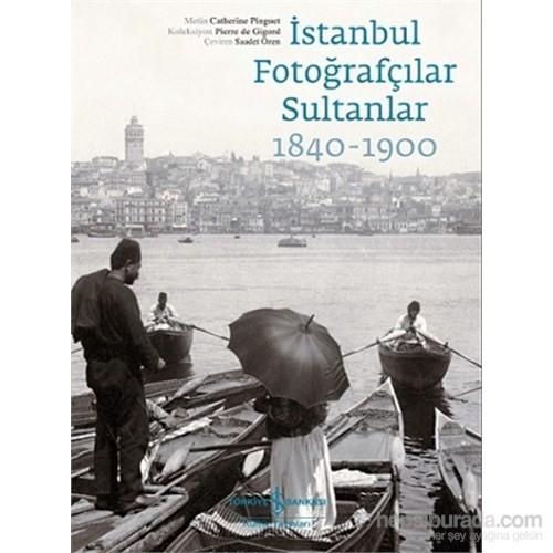 İstanbul Fotoğrafçılar Sultanlar 1840-1900-Catherine Pinguet