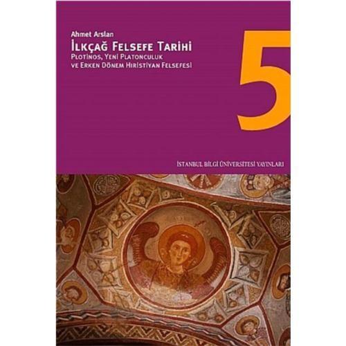 İlkçağ Felsefe Tarihi 5 - Plotinos, Yeni Platonculuk ve Erken Dönem Hıristiyan Felsefesi - Ahmet Arslan