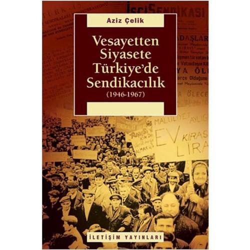 Vesayetten Siyasete Türkiye'de Sendikacilik (1946-1967)