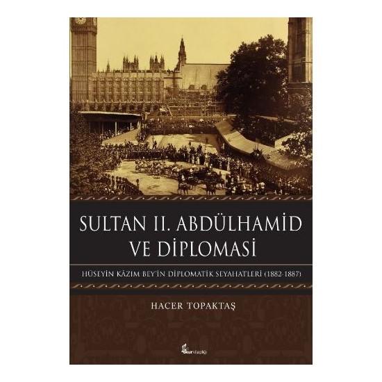 Sultan 2. Abdülhamid Ve Diploması: Hüseyin Kazım Beyin Diplomatik Seyahatleri 1882-1887-Hacer Topaktaş