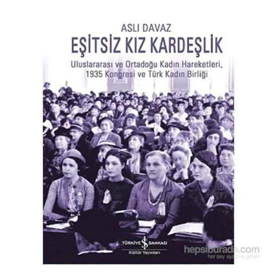 Eşitsiz Kız Kardeşlik -Uluslararası Ve Ortadoğu Kadın Hareketleri, 1935 Kongresi Ve Türk Kadın Birli-Aslı Davaz