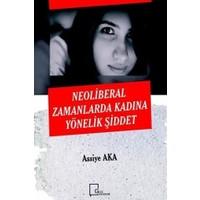 Neoliberal Zamanlarda Kadına Yönelik Şiddet - Assiye Aka